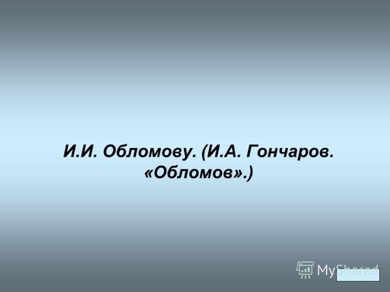 И.И. Обломову. (И.А. Гончаров. «Обломов».)