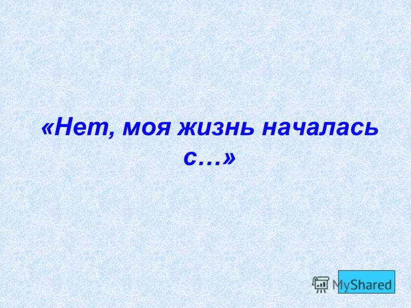 «Нет, моя жизнь началась с…»