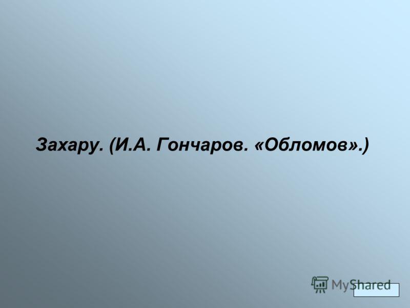 Захару. (И.А. Гончаров. «Обломов».)