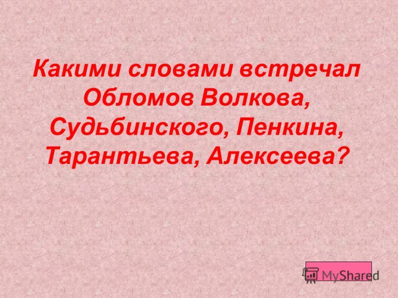 Какими словами встречал Обломов Волкова, Судьбинского, Пенкина, Тарантьева, Алексеева?