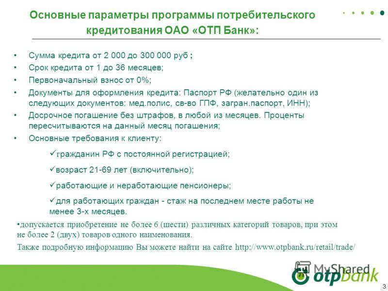 3 Основные параметры программы потребительского кредитования ОАО «ОТП Банк»: Сумма кредита от 2 000 до 300 000 руб ; Срок кредита от 1 до 36 месяцев; Первоначальный взнос от 0%; Документы для оформления кредита: Паспорт РФ (желательно один из следующ