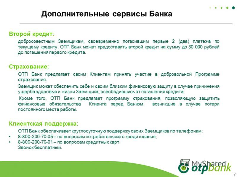 7 Дополнительные сервисы Банка Второй кредит: добросовестным Заемщикам, своевременно погасившим первые 2 (два) платежа по текущему кредиту, ОТП Банк может предоставить второй кредит на сумму до 30 000 рублей до погашения первого кредита. Страхование: