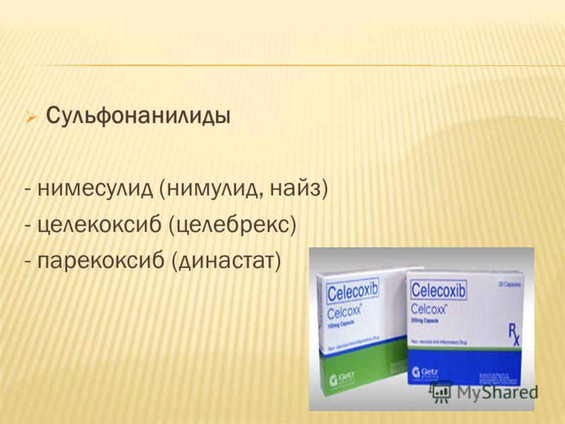 Сульфонанилиды - нимесулид (нимулид, найз) - целекоксиб (целебрекс) - парекоксиб (династат)