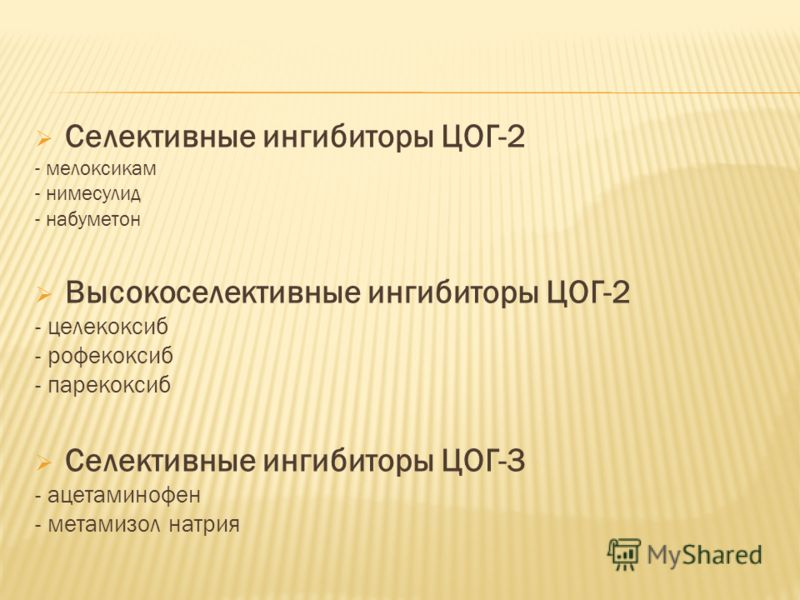Селективные ингибиторы ЦОГ-2 - мелоксикам - нимесулид - набуметон Высокоселективные ингибиторы ЦОГ-2 - целекоксиб - рофекоксиб - парекоксиб Селективные ингибиторы ЦОГ-3 - ацетаминофен - метамизол натрия