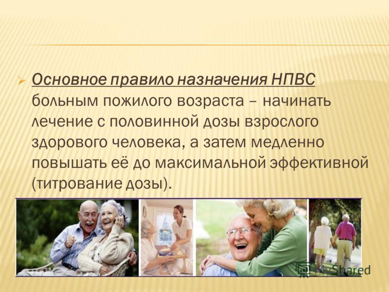 Основное правило назначения НПВС больным пожилого возраста – начинать лечение с половинной дозы взрослого здорового человека, а затем медленно повышать её до максимальной эффективной (титрование дозы).