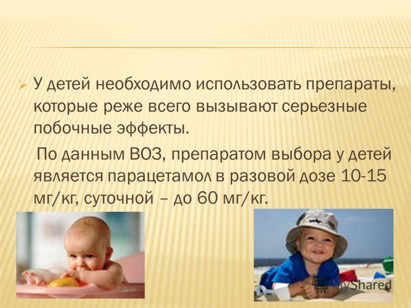У детей необходимо использовать препараты, которые реже всего вызывают серьезные побочные эффекты. По данным ВОЗ, препаратом выбора у детей является парацетамол в разовой дозе 10-15 мг/кг, суточной – до 60 мг/кг.