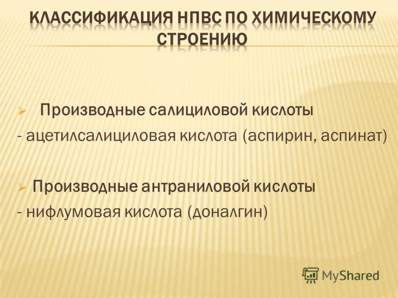 Производные салициловой кислоты - ацетилсалициловая кислота (аспирин, аспинат) Производные антраниловой кислоты - нифлумовая кислота (доналгин)