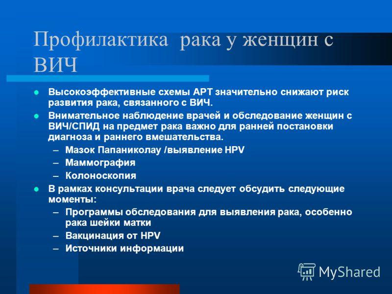 Профилактика рака у женщин с ВИЧ Высокоэффективные схемы АРТ значительно снижают риск развития рака, связанного с ВИЧ. Внимательное наблюдение врачей и обследование женщин с ВИЧ/СПИД на предмет рака важно для ранней постановки диагноза и раннего вмеш