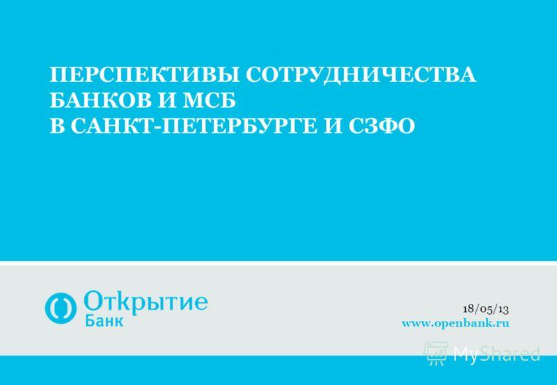 ПЕРСПЕКТИВЫ СОТРУДНИЧЕСТВА БАНКОВ И МСБ В САНКТ-ПЕТЕРБУРГЕ И СЗФО 19/05/13 www.openbank.ru