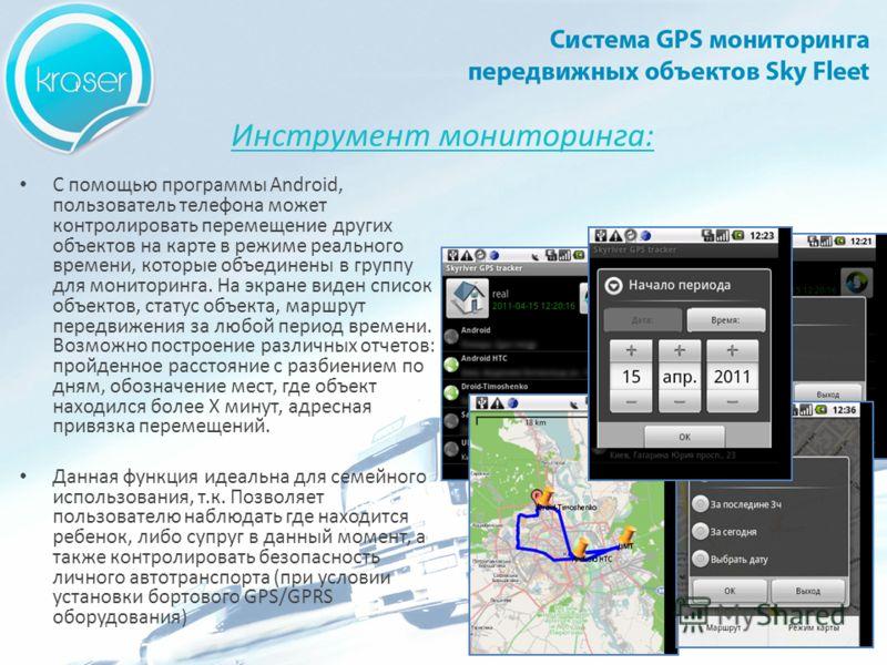 С помощью программы Android, пользователь телефона может контролировать перемещение других объектов на карте в режиме реального времени, которые объединены в группу для мониторинга. На экране виден список объектов, статус объекта, маршрут передвижени