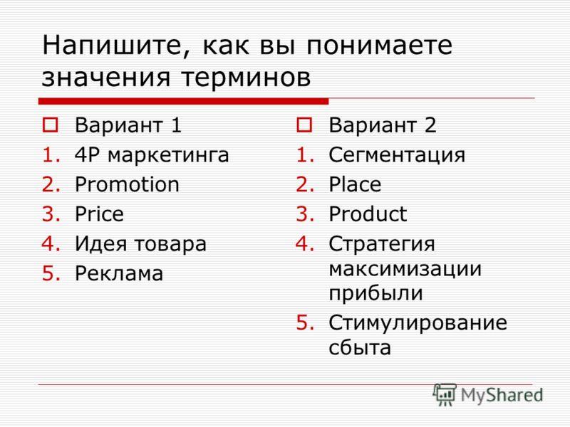Напишите, как вы понимаете значения терминов Вариант 1 1.4Р маркетинга 2.Promotion 3.Price 4.Идея товара 5.Реклама Вариант 2 1.Сегментация 2.Place 3.Product 4.Стратегия максимизации прибыли 5.Стимулирование сбыта