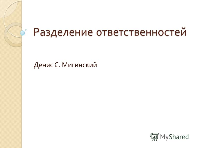 Разделение ответственностей Денис С. Мигинский