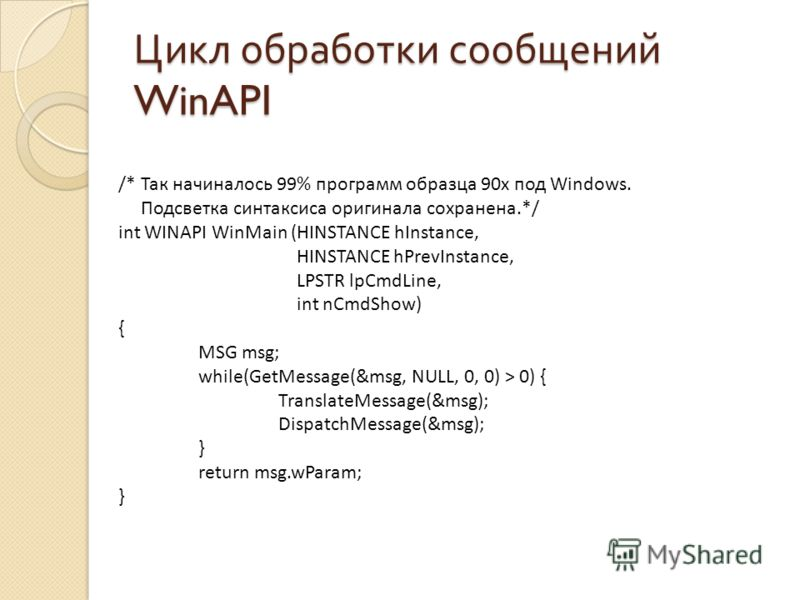 Цикл обработки сообщений WinAPI /* Так начиналось 99% программ образца 90х под Windows. Подсветка синтаксиса оригинала сохранена.*/ int WINAPI WinMain (HINSTANCE hInstance, HINSTANCE hPrevInstance, LPSTR lpCmdLine, int nCmdShow) { MSG msg; while(GetM