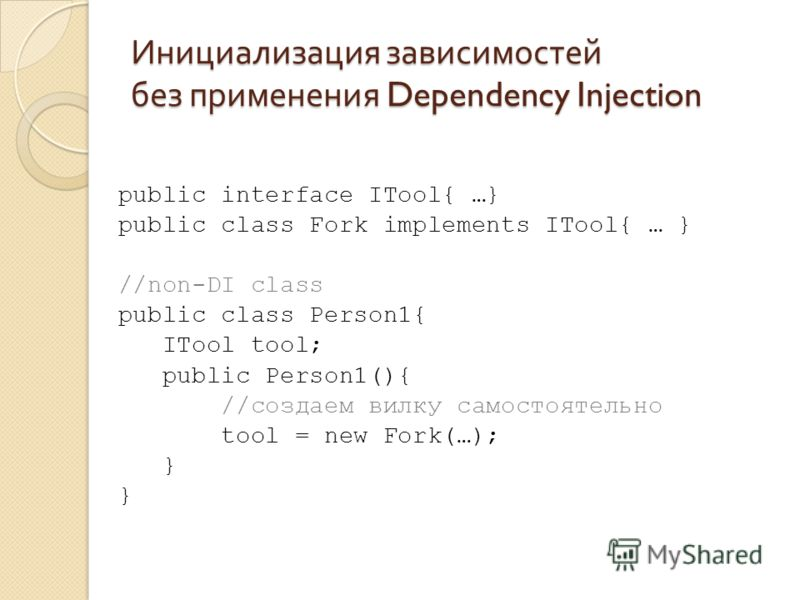 Инициализация зависимостей без применения Dependency Injection public interface ITool{ …} public class Fork implements ITool{ … } //non-DI class public class Person1{ ITool tool; public Person1(){ //создаем вилку самостоятельно tool = new Fork(…); }