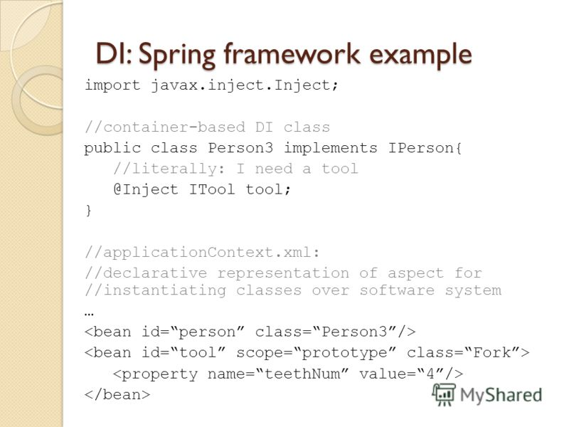 DI: Spring framework example import javax.inject.Inject; //container-based DI class public class Person3 implements IPerson{ //literally: I need a tool @Inject ITool tool; } //applicationContext.xml: //declarative representation of aspect for //insta