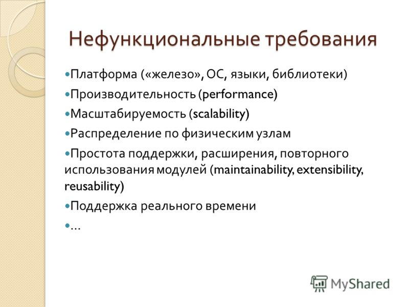 Нефункциональные требования Платформа (« железо », ОС, языки, библиотеки ) Производительность (performance) Масштабируемость (scalability) Распределение по физическим узлам Простота поддержки, расширения, повторного использования модулей (maintainabi