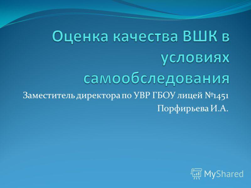 Заместитель директора по УВР ГБОУ лицей 1451 Порфирьева И.А.