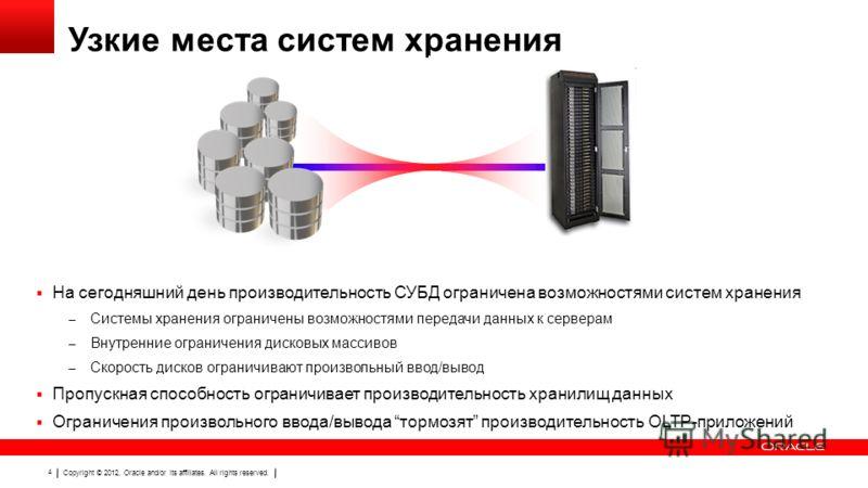 Copyright © 2012, Oracle and/or its affiliates. All rights reserved. 4 Узкие места систем хранения На сегодняшний день производительность СУБД ограничена возможностями систем хранения – Системы хранения ограничены возможностями передачи данных к серв