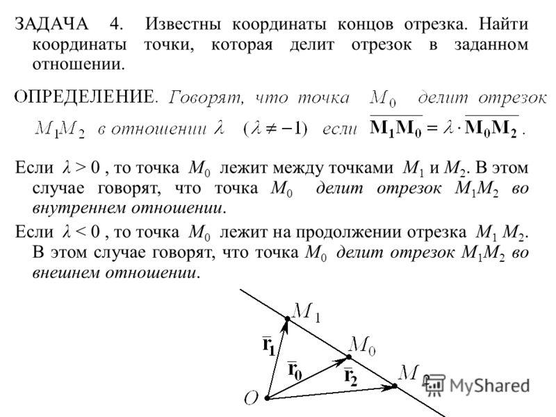ЗАДАЧА 4. Известны координаты концов отрезка. Найти координаты точки, которая делит отрезок в заданном отношении. Если λ > 0, то точка M 0 лежит между точками M 1 и M 2. В этом случае говорят, что точка M 0 делит отрезок M 1 M 2 во внутреннем отношен