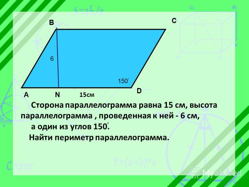 6 150 ْ A B C D N 15см Сторона параллелограмма равна 15 см, высота параллелограмма, проведенная к ней - 6 см, а один из углов 150 ْ. Найти периметр параллелограмма.