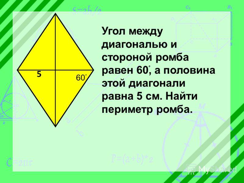 60 ْ 5 Угол между диагональю и стороной ромба равен 60ْ, а половина этой диагонали равна 5 см. Найти периметр ромба.