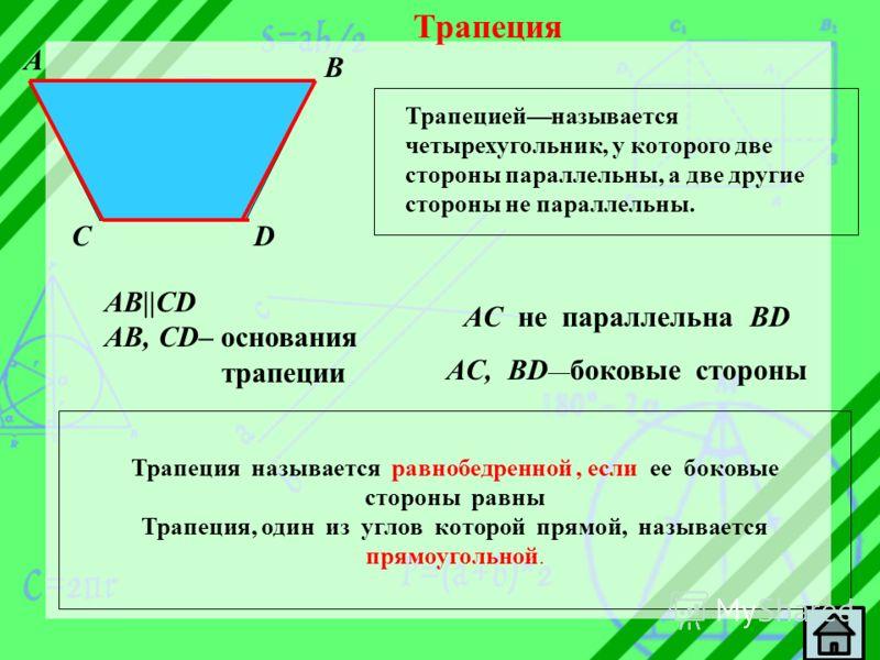 Трапеция Трапециейназывается четырехугольник, у которого две стороны параллельны, а две другие стороны не параллельны. A B CD AB||CD AB, CD– основания трапеции AC не параллельна BD AC, BD боковые стороны Трапеция называется равнобедренной, если ее бо