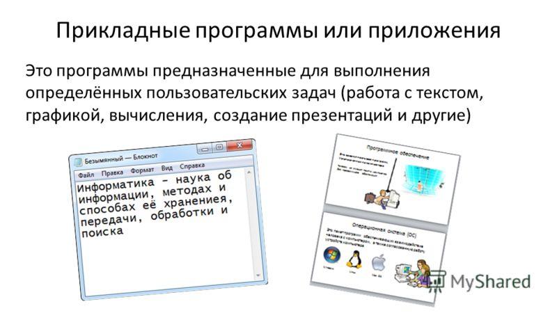 Прикладные программы или приложения Это программы предназначенные для выполнения определённых пользовательских задач (работа с текстом, графикой, вычисления, создание презентаций и другие)