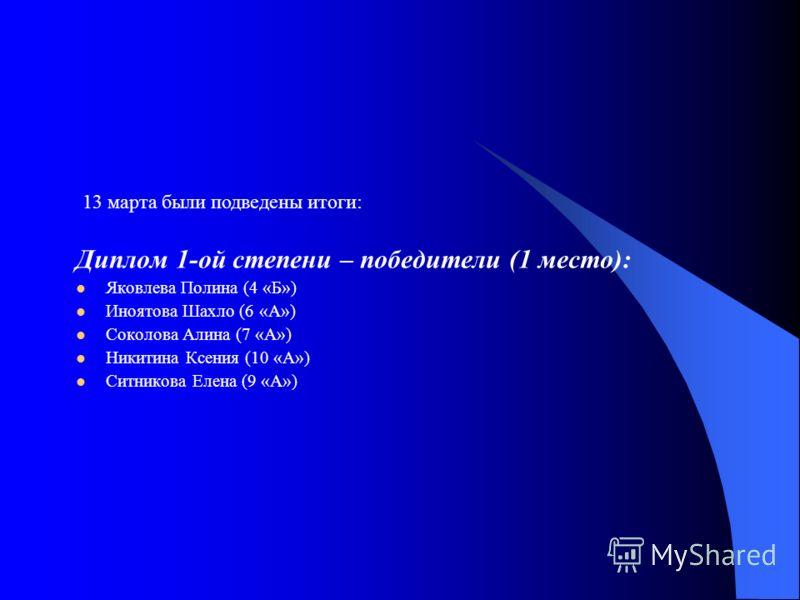 Диплом 1-ой степени – победители (1 место): Яковлева Полина (4 «Б») Иноятова Шахло (6 «А») Соколова Алина (7 «А») Никитина Ксения (10 «А») Ситникова Елена (9 «А») 13 марта были подведены итоги: