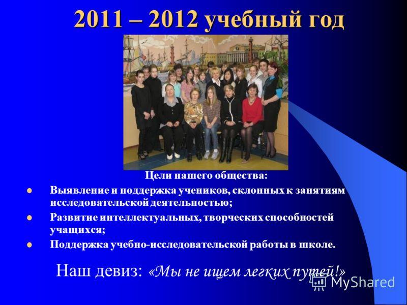 2011 – 2012 учебный год Цели нашего общества: Выявление и поддержка учеников, склонных к занятиям исследовательской деятельностью; Развитие интеллектуальных, творческих способностей учащихся; Поддержка учебно-исследовательской работы в школе. Наш дев
