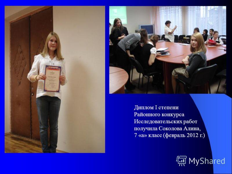 Диплом I степени Районного конкурса Исследовательских работ получила Соколова Алина, 7 «а» класс (февраль 2012 г.)