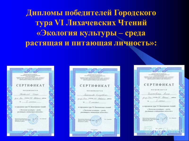 Дипломы победителей Городского тура VI Лихачевских Чтений «Экология культуры – среда растящая и питающая личность»: