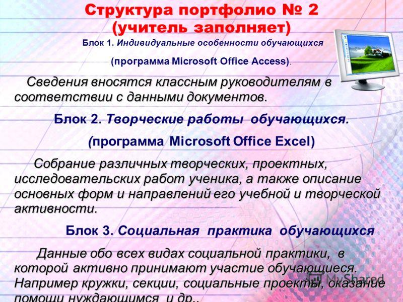 Структура портфолио 2 (учитель заполняет) Блок 1. Индивидуальные особенности обучающихся (программа Microsoft Office Access). Сведения вносятся классным руководителям в соответствии с данными документов. Блок 2. Творческие работы обучающихся. (програ