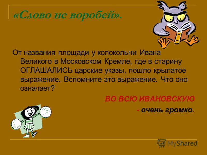 «Слово не воробей». От названия площади у колокольни Ивана Великого в Московском Кремле, где в старину ОГЛАШАЛИСЬ царские указы, пошло крылатое выражение. Вспомните это выражение. Что оно означает? ВО ВСЮ ИВАНОВСКУЮ - очень громко.