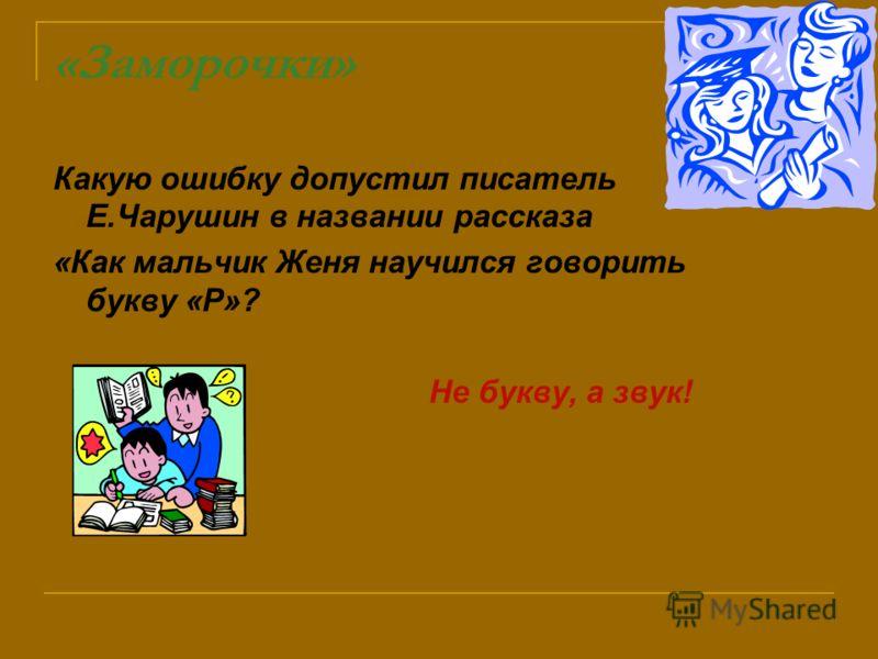 «Заморочки» Какую ошибку допустил писатель Е.Чарушин в названии рассказа «Как мальчик Женя научился говорить букву «Р»? Не букву, а звук!