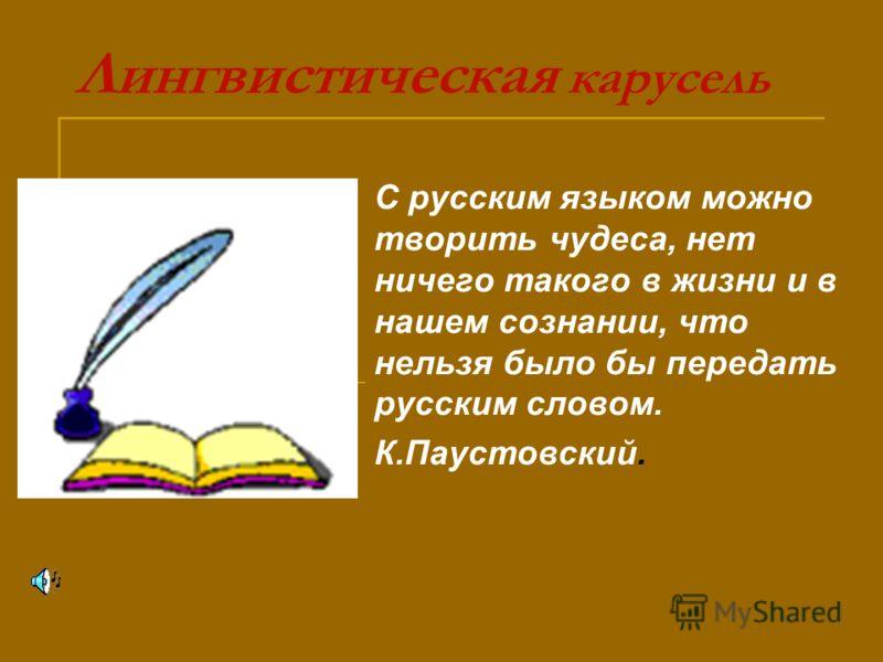 Лингвистическая карусель С русским языком можно творить чудеса, нет ничего такого в жизни и в нашем сознании, что нельзя было бы передать русским словом. К.Паустовский.