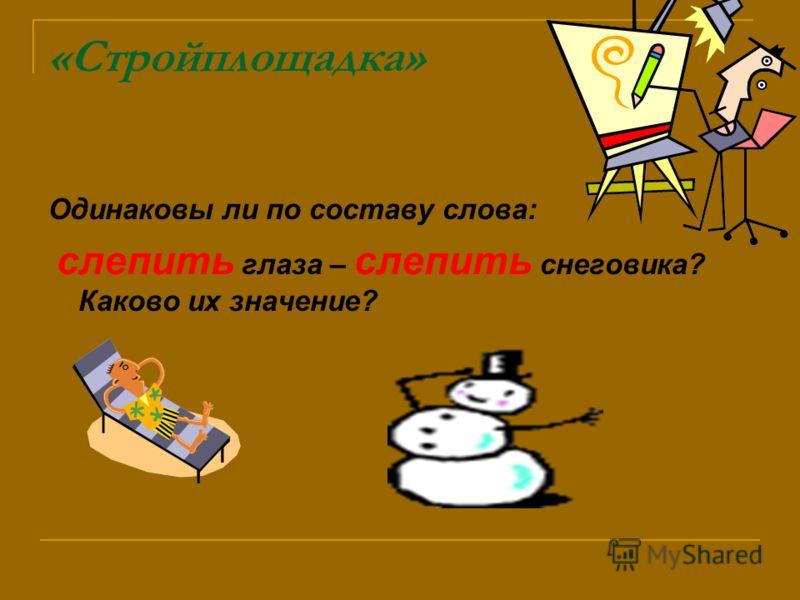 «Стройплощадка» Одинаковы ли по составу слова: слепить глаза – слепить снеговика? Каково их значение?