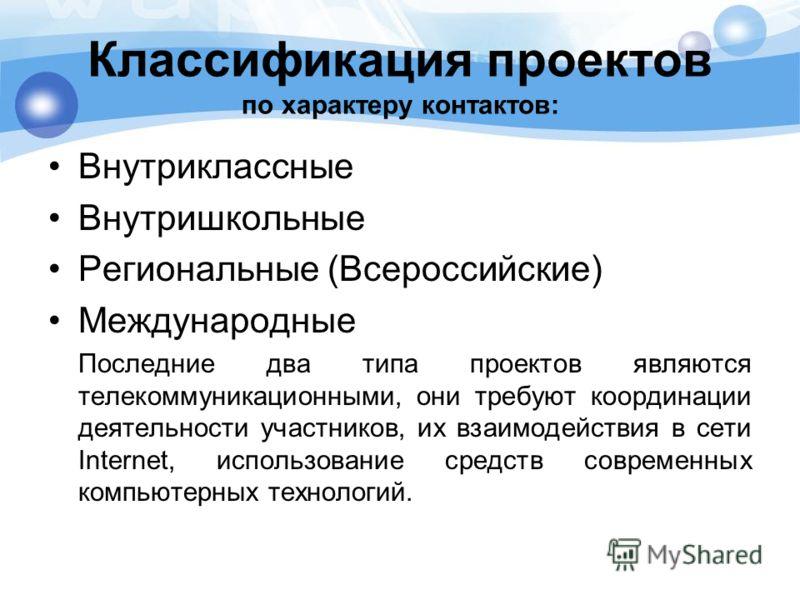 Классификация проектов по характеру контактов: Внутриклассные Внутришкольные Региональные (Всероссийские) Международные Последние два типа проектов являются телекоммуникационными, они требуют координации деятельности участников, их взаимодействия в с