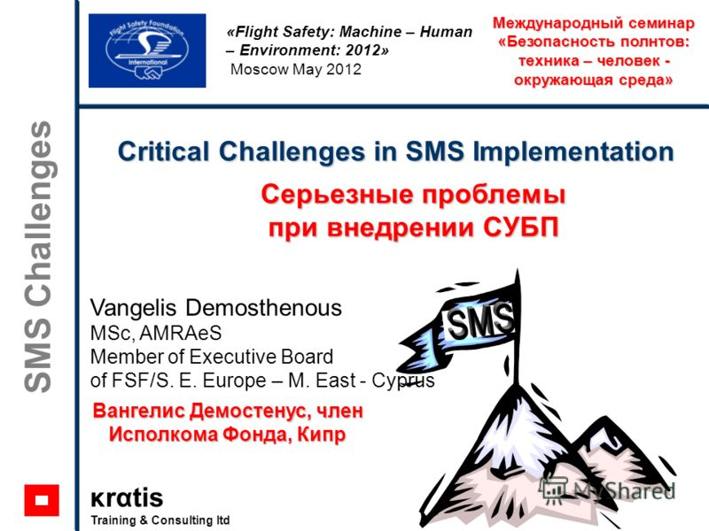κrαtis Training & Consulting ltd SMS Challenges Critical Challenges in SMS Implementation «Flight Safety: Machine – Human – Environment: 2012» Moscow May 2012 Vangelis Demosthenous MSc, AMRAeS Member of Executive Board of FSF/S. E. Europe – M. East -