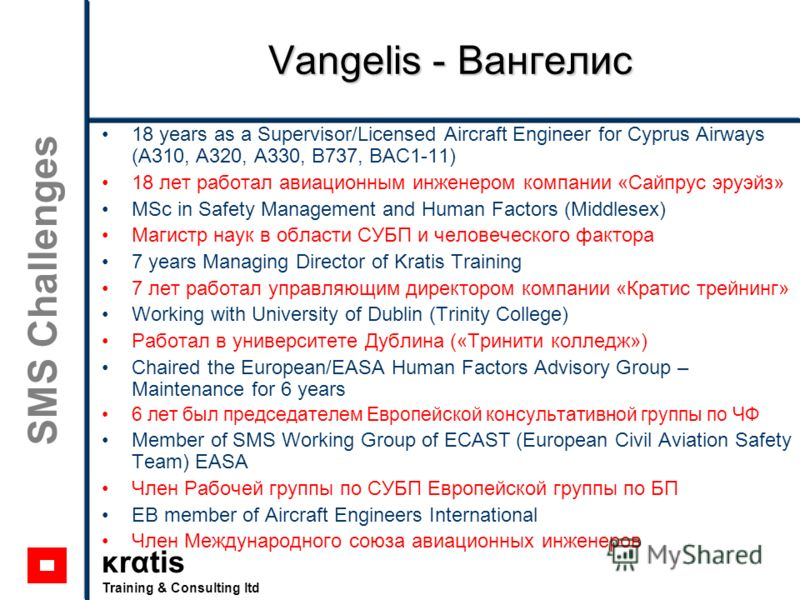 κrαtis Training & Consulting ltd SMS Challenges Vangelis - Вангелис 18 years as a Supervisor/Licensed Aircraft Engineer for Cyprus Airways (A310, A320, A330, B737, BAC1-11) 18 лет работал авиационным инженером компании «Сайпрус эруэйз» MSc in Safety