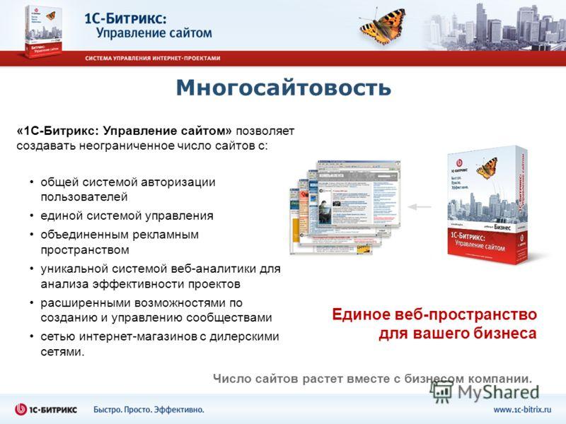 Многосайтовость Единое веб-пространство для вашего бизнеса «1С-Битрикс: Управление сайтом» позволяет создавать неограниченное число сайтов с: Число сайтов растет вместе с бизнесом компании. общей системой авторизации пользователей единой системой упр