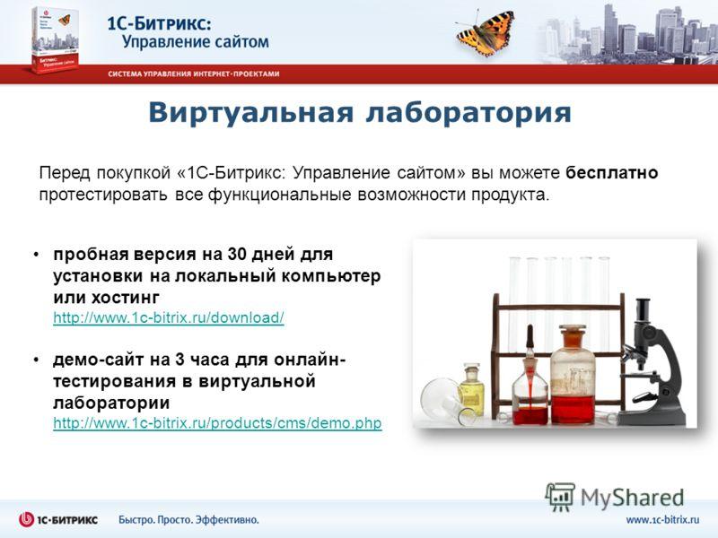 Виртуальная лаборатория пробная версия на 30 дней для установки на локальный компьютер или хостинг http://www.1c-bitrix.ru/download/ демо-сайт на 3 часа для онлайн- тестирования в виртуальной лаборатории http://www.1c-bitrix.ru/products/cms/demo.php