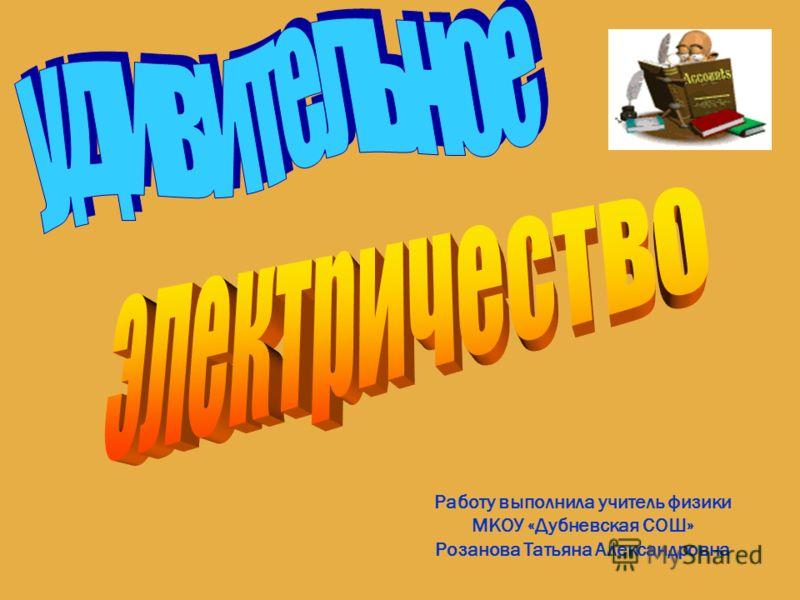 Работу выполнила учитель физики МКОУ «Дубневская СОШ» Розанова Татьяна Александровна