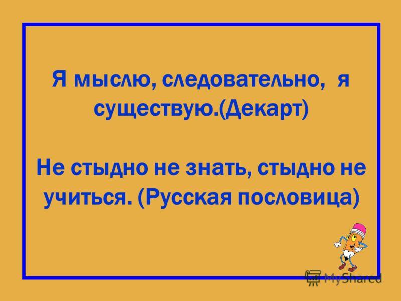 Я мыслю, следовательно, я существую.(Декарт) Не стыдно не знать, стыдно не учиться. (Русская пословица)