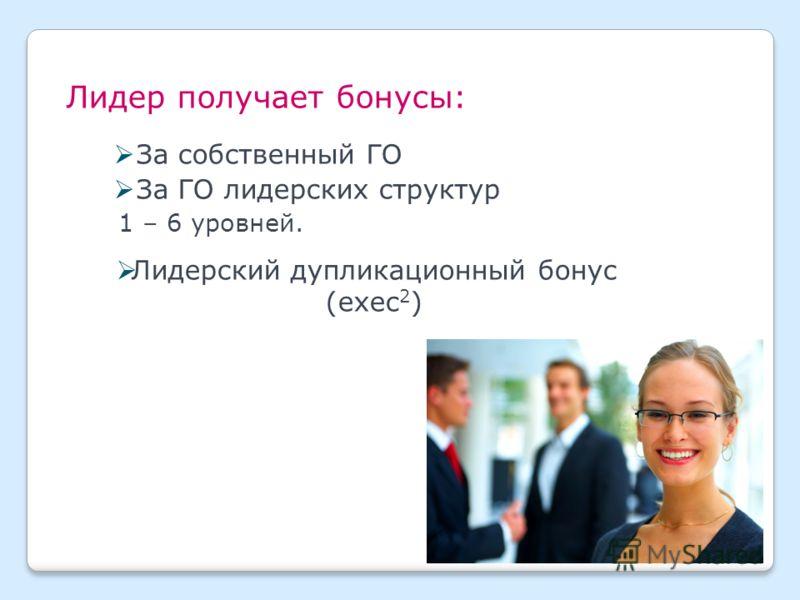 Лидер получает бонусы: За собственный ГО За ГО лидерских структур 1 – 6 уровней. Лидерский дупликационный бонус (exec 2 )
