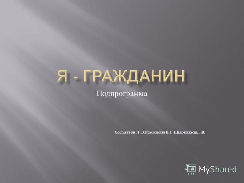 Подпрограмма Составитель : Г. В. Красковская Н. Г. Шапошникова Г. В.