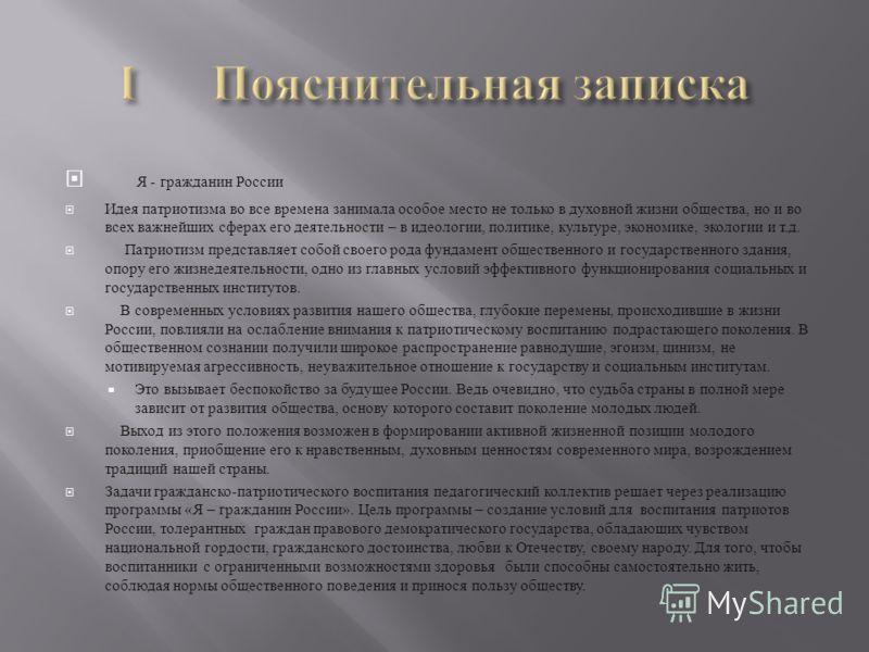 Я - гражданин России Идея патриотизма во все времена занимала особое место не только в духовной жизни общества, но и во всех важнейших сферах его деятельности – в идеологии, политике, культуре, экономике, экологии и т.д. Патриотизм представляет собой