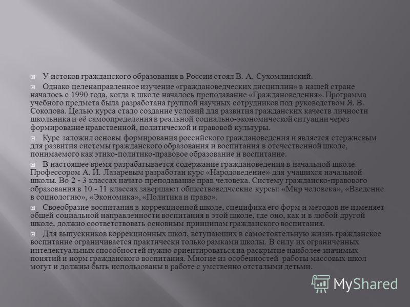 У истоков гражданского образования в России стоял В. А. Сухомлинский. Однако целенаправленное изучение « граждановедческих дисциплин » в нашей стране началось с 1990 года, когда в школе началось преподавание « Граждановедения ». Программа учебного пр