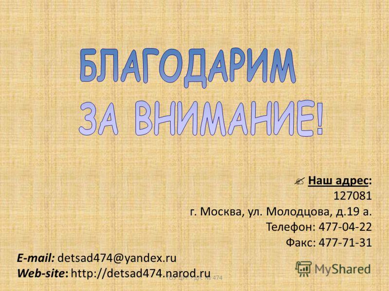ГОУ ЦРР - д/с 474 Наш адрес: 127081 г. Москва, ул. Молодцова, д.19 а. Телефон: 477-04-22 Факс: 477-71-31 E-mail: detsad474@yandex.ru Web-site: http://detsad474.narod.ru