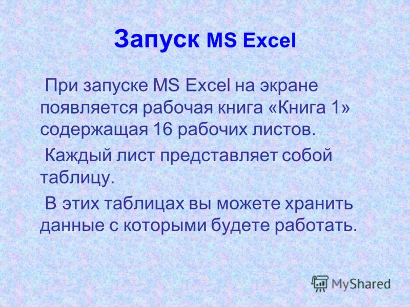 Запуск MS Excel При запуске MS Excel на экране появляется рабочая книга «Книга 1» содержащая 16 рабочих листов. Каждый лист представляет собой таблицу. В этих таблицах вы можете хранить данные с которыми будете работать.