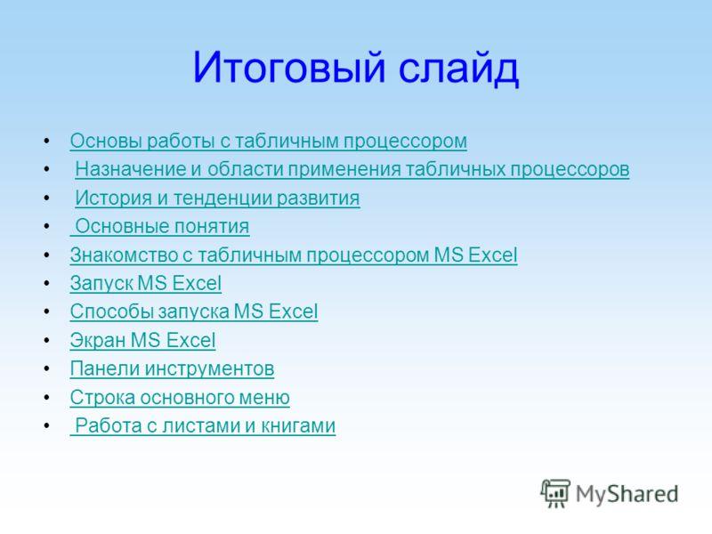 Итоговый слайд Основы работы с табличным процессором Назначение и области применения табличных процессоров История и тенденции развития Основные понятия Знакомство с табличным процессором MS ExcelЗнакомство с табличным процессором MS Excel Запуск MS